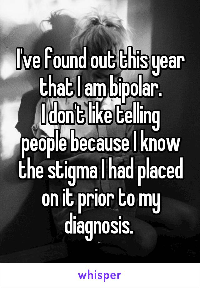 I've found out this year that I am bipolar. I don't like telling people because I know the stigma I had placed on it prior to my diagnosis.