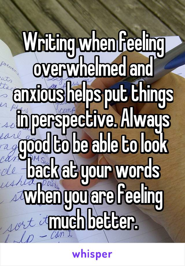 Writing when feeling overwhelmed and anxious helps put things in perspective. Always good to be able to look back at your words when you are feeling much better.