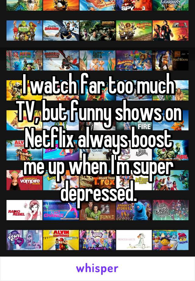 I watch far too much TV, but funny shows on Netflix always boost me up when I'm super depressed.