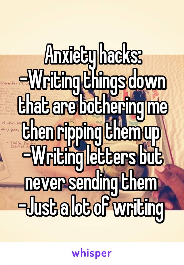 Anxiety hacks: -Writing things down that are bothering me then ripping them up  -Writing letters but never sending them  -Just a lot of writing