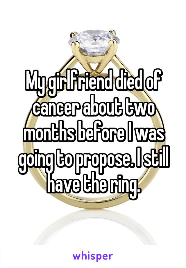 My girlfriend died of cancer about two months before I was going to propose. I still have the ring.