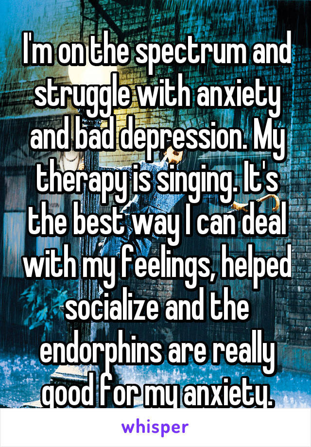 I'm on the spectrum and struggle with anxiety and bad depression. My therapy is singing. It's the best way I can deal with my feelings, helped socialize and the endorphins are really good for my anxiety.