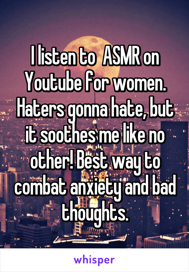 I listen to  ASMR on Youtube for women. Haters gonna hate, but it soothes me like no other! Best way to combat anxiety and bad thoughts.