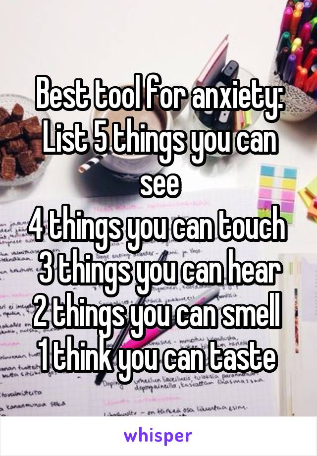 Best tool for anxiety: List 5 things you can see 4 things you can touch  3 things you can hear 2 things you can smell  1 think you can taste