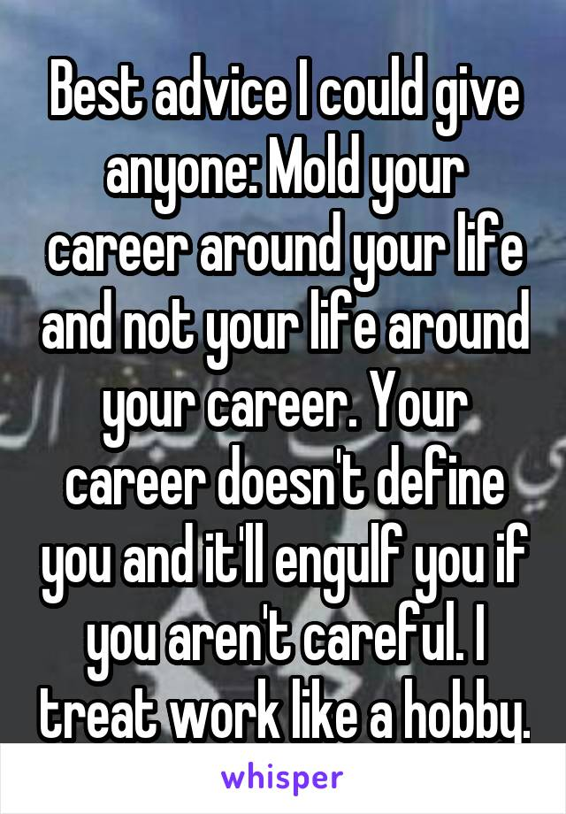 Best advice I could give anyone: Mold your career around your life and not your life around your career. Your career doesn't define you and it'll engulf you if you aren't careful. I treat work like a hobby.