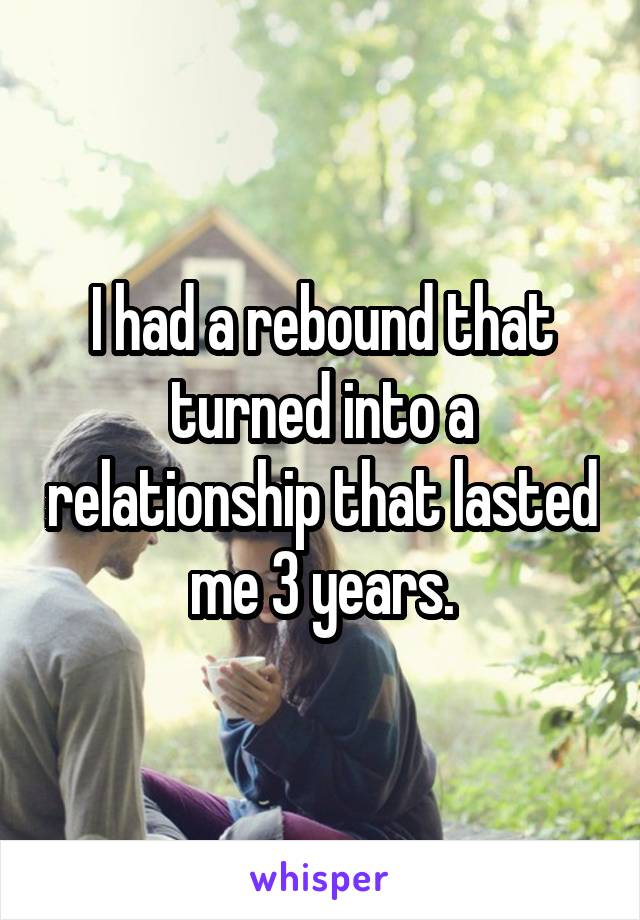 I had a rebound that turned into a relationship that lasted me 3 years.