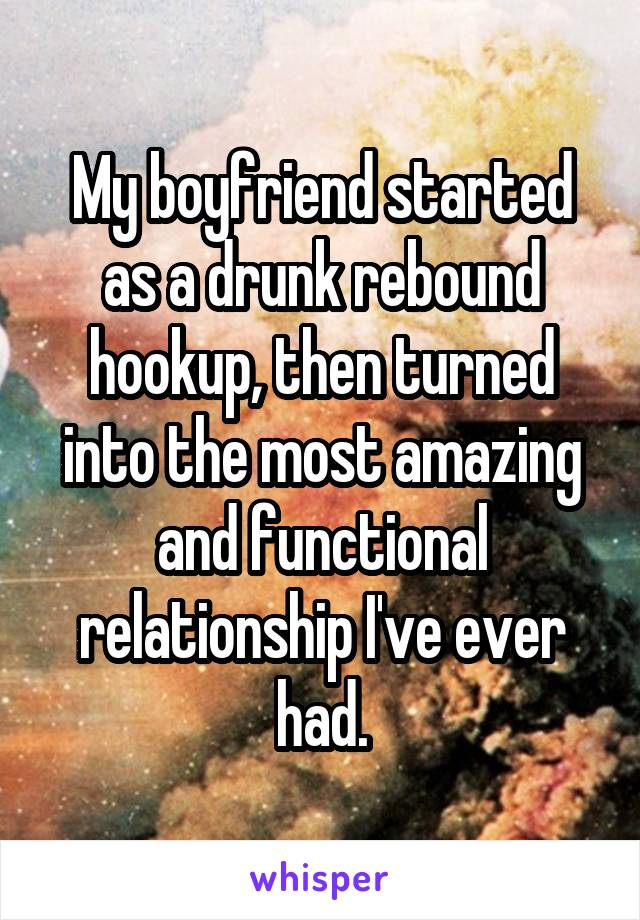 My boyfriend started as a drunk rebound hookup, then turned into the most amazing and functional relationship I've ever had.