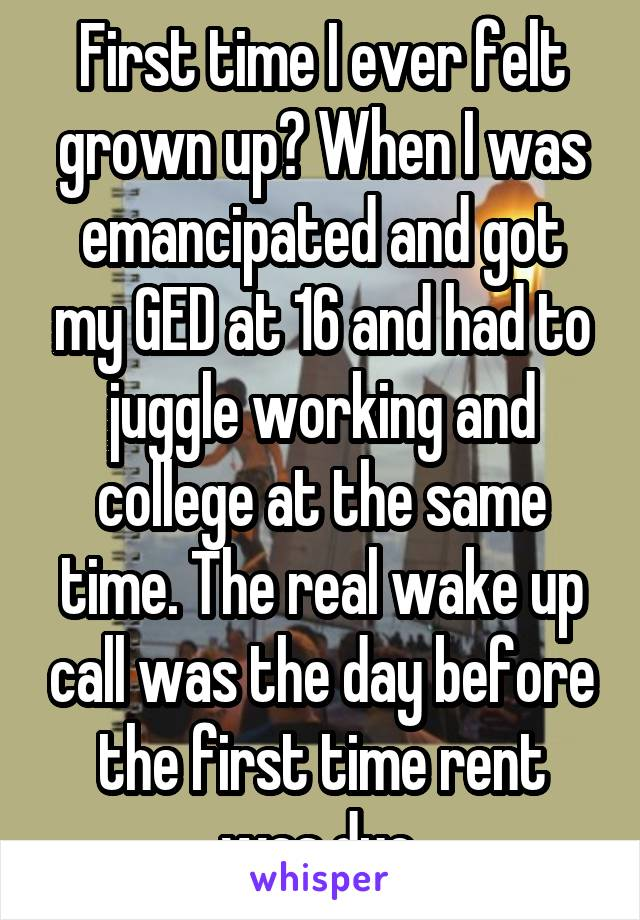 First time I ever felt grown up? When I was emancipated and got my GED at 16 and had to juggle working and college at the same time. The real wake up call was the day before the first time rent was due.