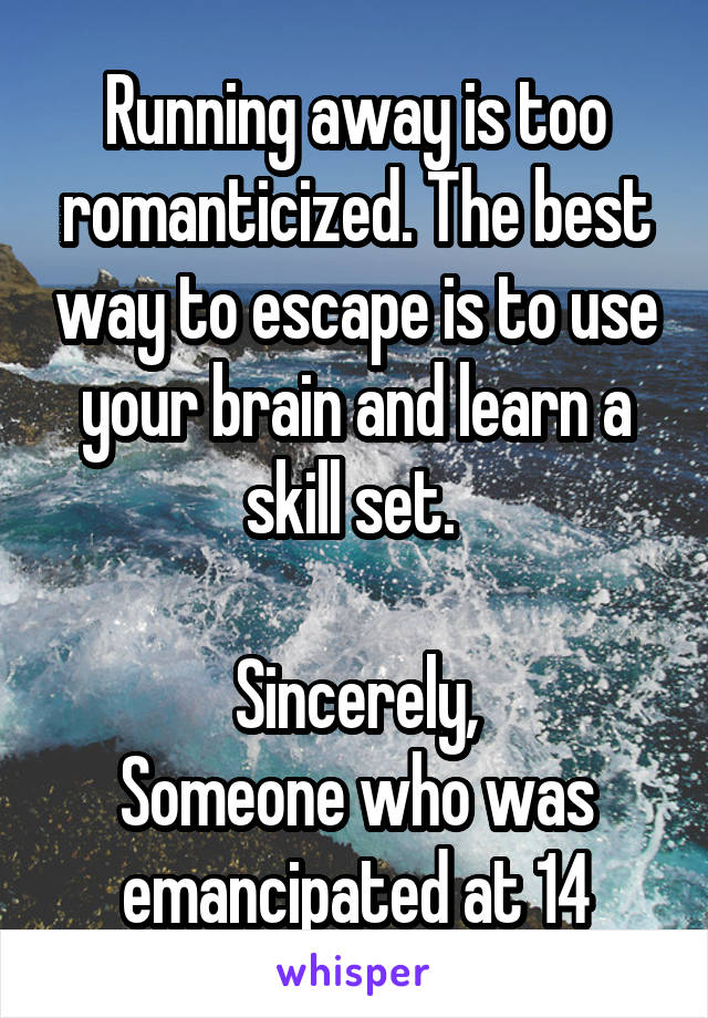 Running away is too romanticized. The best way to escape is to use your brain and learn a skill set.   Sincerely, Someone who was emancipated at 14