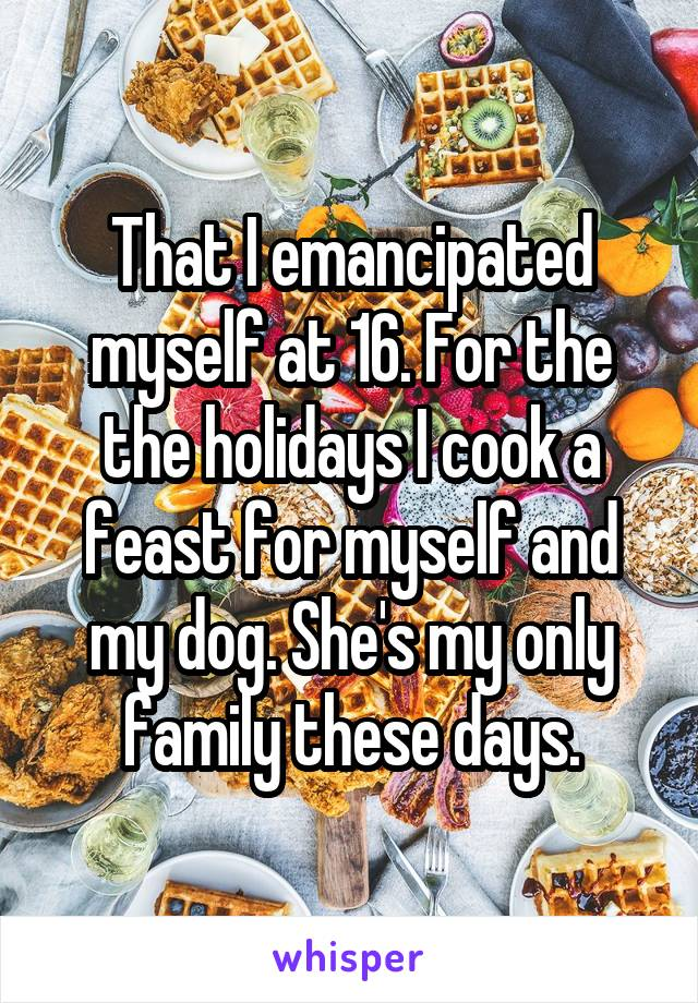 That I emancipated myself at 16. For the the holidays I cook a feast for myself and my dog. She's my only family these days.