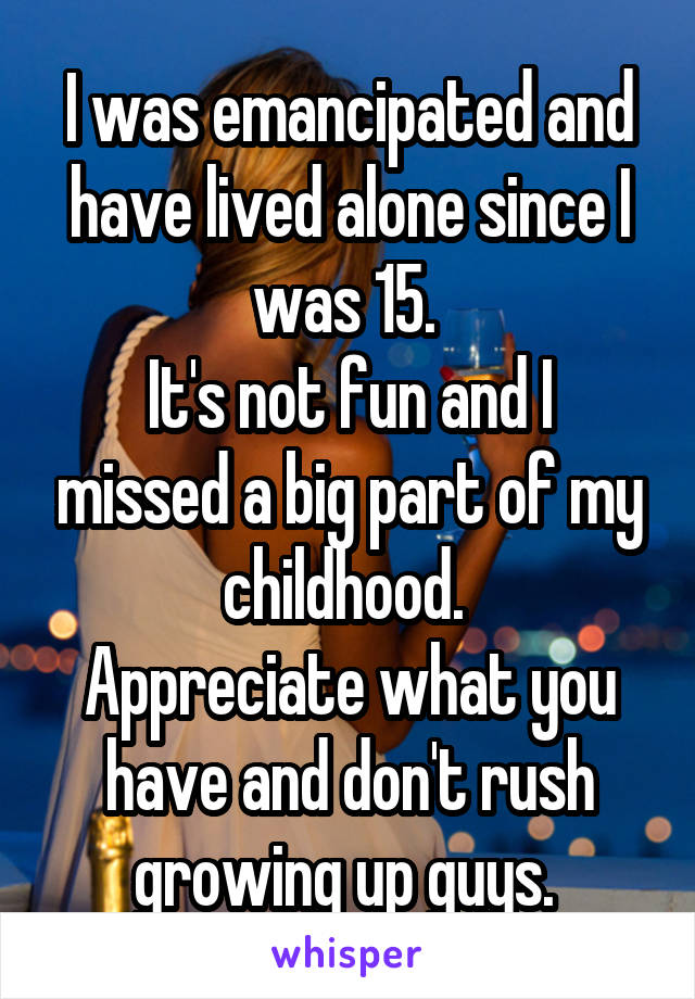 I was emancipated and have lived alone since I was 15.  It's not fun and I missed a big part of my childhood.  Appreciate what you have and don't rush growing up guys.