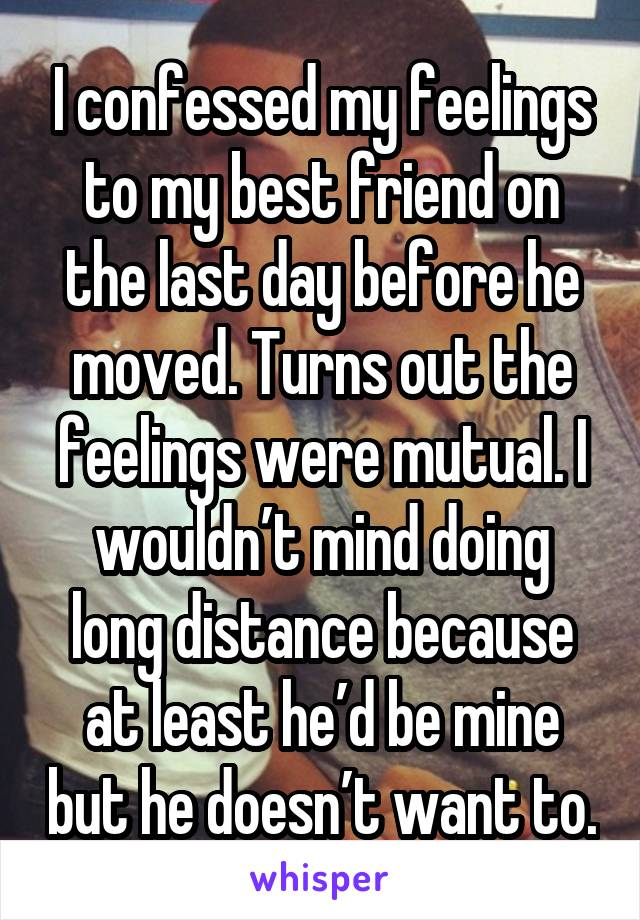 I confessed my feelings to my best friend on the last day before he moved. Turns out the feelings were mutual. I wouldn't mind doing long distance because at least he'd be mine but he doesn't want to.