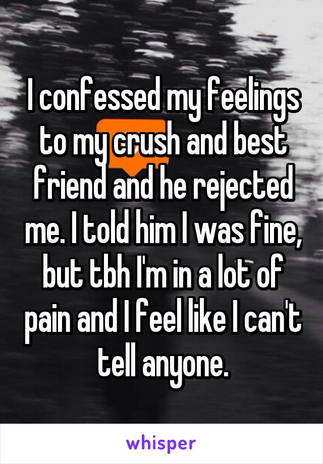 I confessed my feelings to my crush and best friend and he rejected me. I told him I was fine, but tbh I'm in a lot of pain and I feel like I can't tell anyone.