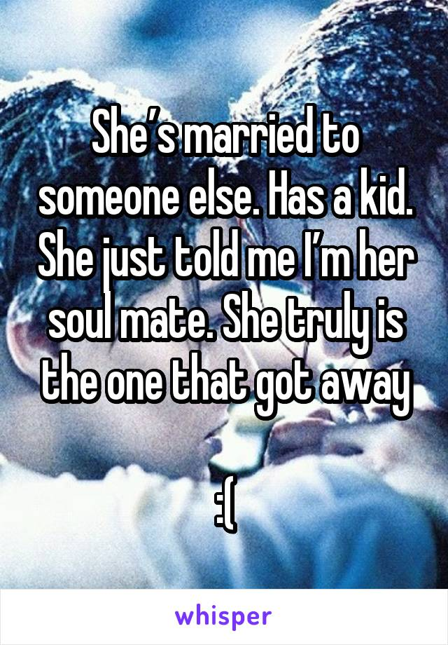 She's married to someone else. Has a kid. She just told me I'm her soul mate. She truly is the one that got away  :(