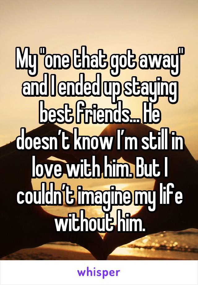 """My """"one that got away"""" and I ended up staying best friends... He doesn't know I'm still in love with him. But I couldn't imagine my life without him."""