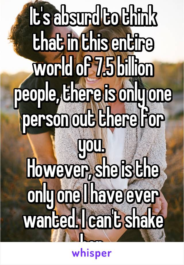 It's absurd to think that in this entire world of 7.5 billion people, there is only one person out there for you.  However, she is the only one I have ever wanted. I can't shake her.