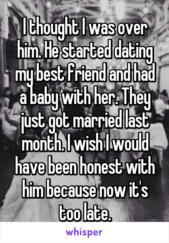 I thought I was over him. He started dating my best friend and had a baby with her. They just got married last month. I wish I would have been honest with him because now it's too late.
