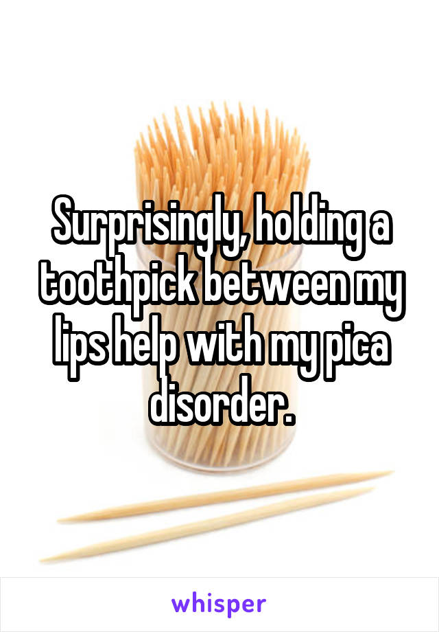 Surprisingly, holding a toothpick between my lips help with my pica disorder.