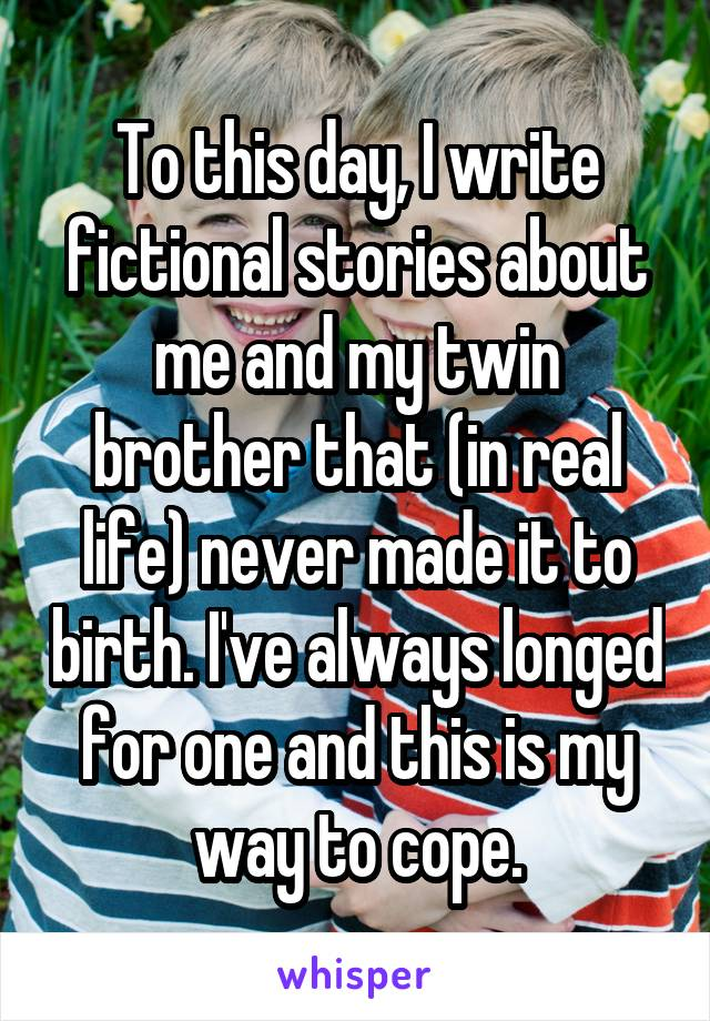 To this day, I write fictional stories about me and my twin brother that (in real life) never made it to birth. I've always longed for one and this is my way to cope.