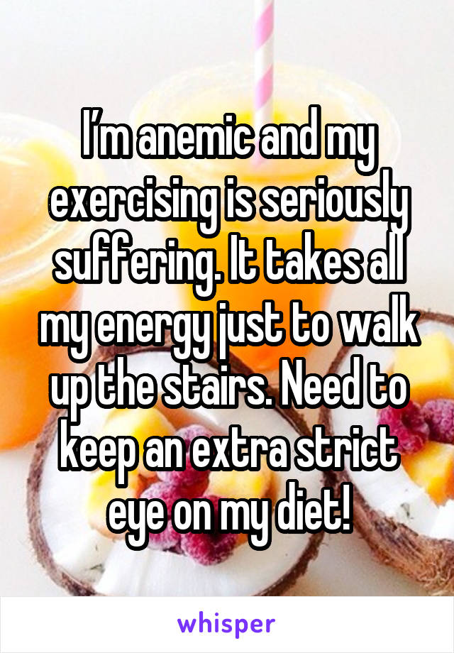 I'm anemic and my exercising is seriously suffering. It takes all my energy just to walk up the stairs. Need to keep an extra strict eye on my diet!