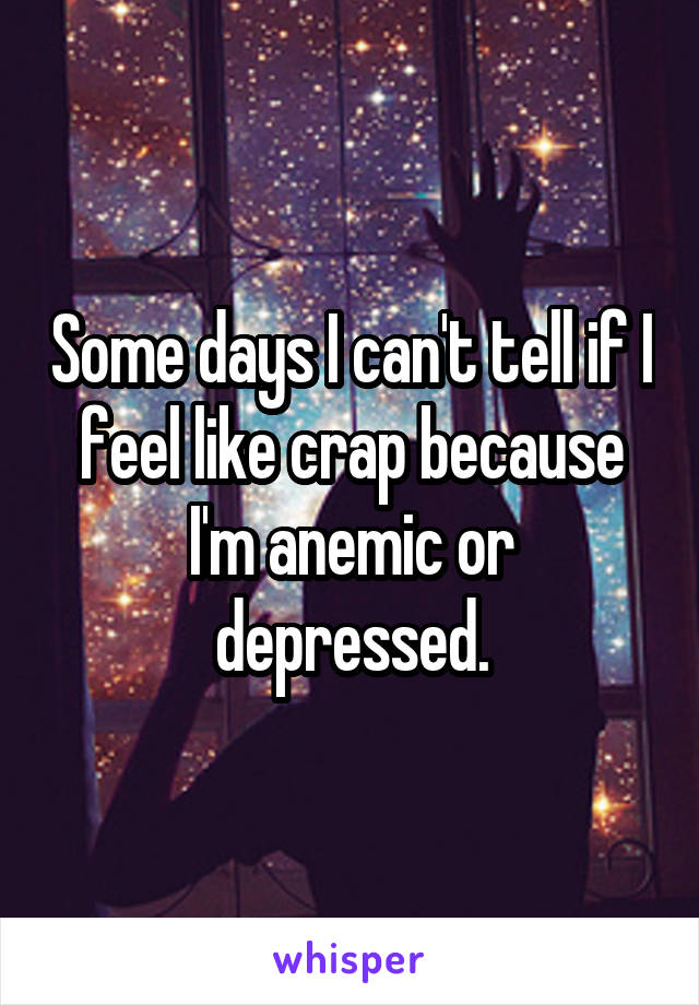Some days I can't tell if I feel like crap because I'm anemic or depressed.