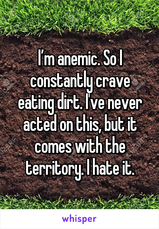 I'm anemic. So I constantly crave eating dirt. I've never acted on this, but it comes with the territory. I hate it.