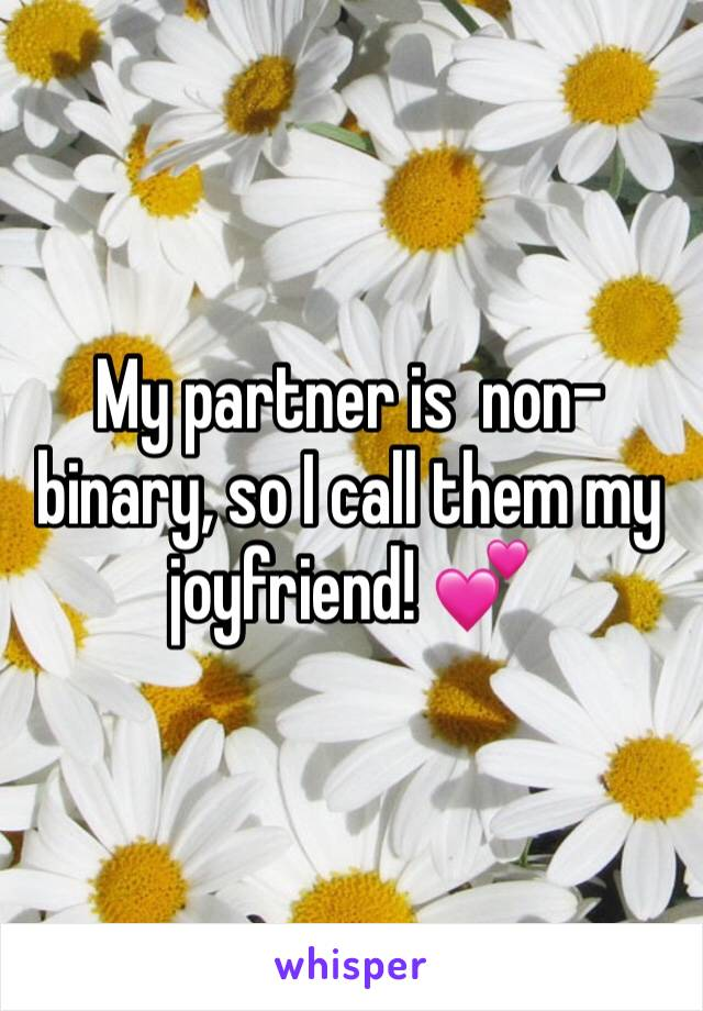 My partner is  non-binary, so I call them my joyfriend! 💕