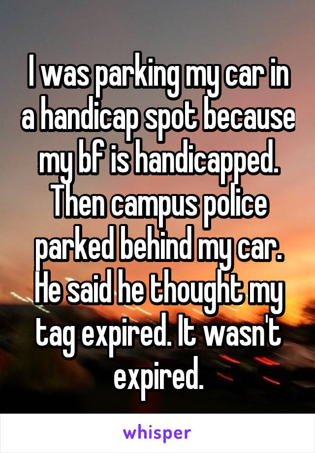 I was parking my car in a handicap spot because my bf is handicapped. Then campus police parked behind my car. He said he thought my tag expired. It wasn't expired.
