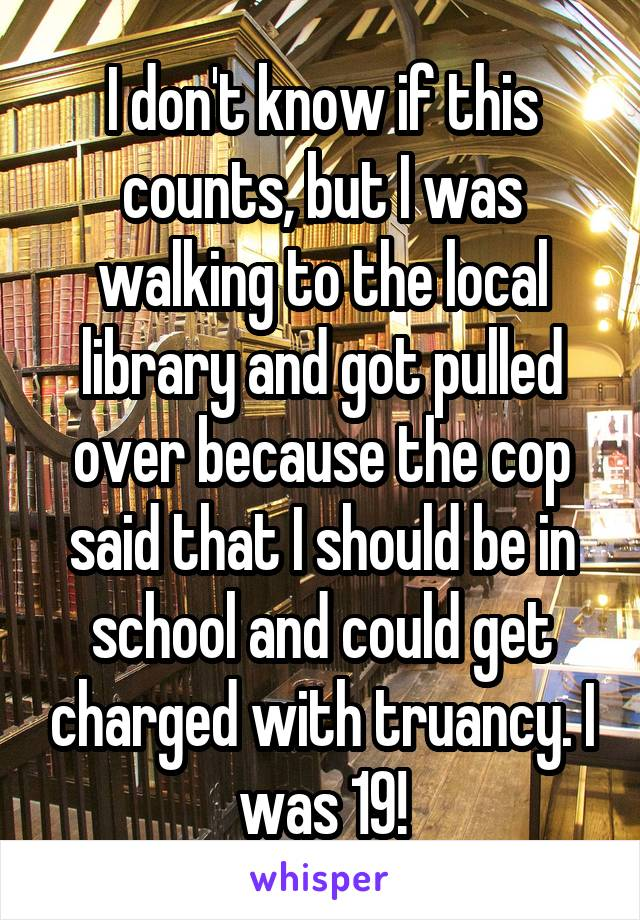 I don't know if this counts, but I was walking to the local library and got pulled over because the cop said that I should be in school and could get charged with truancy. I was 19!