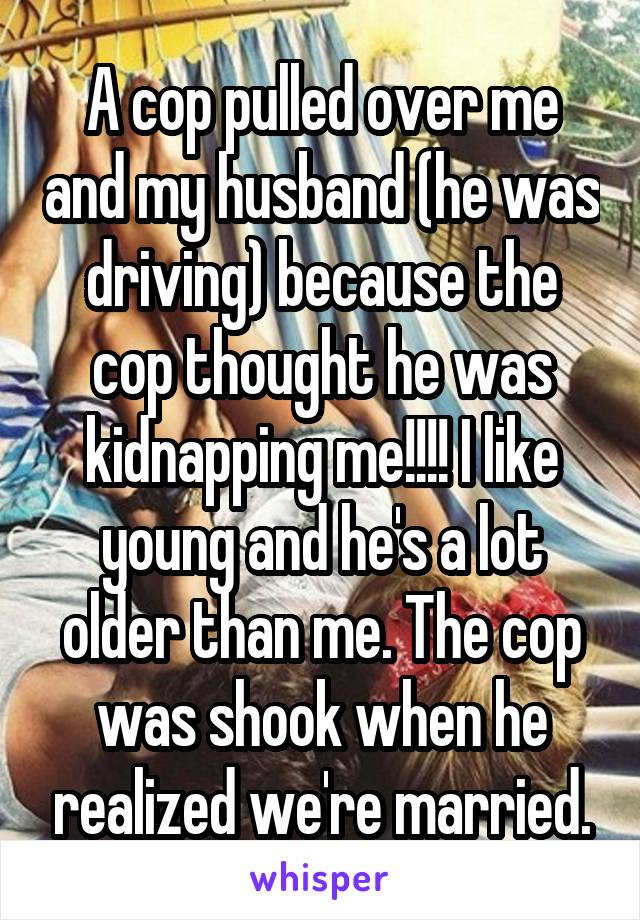 A cop pulled over me and my husband (he was driving) because the cop thought he was kidnapping me!!!! I like young and he's a lot older than me. The cop was shook when he realized we're married.