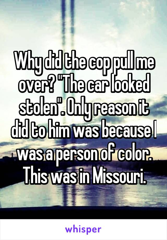 "Why did the cop pull me over? ""The car looked stolen"". Only reason it did to him was because I was a person of color. This was in Missouri."