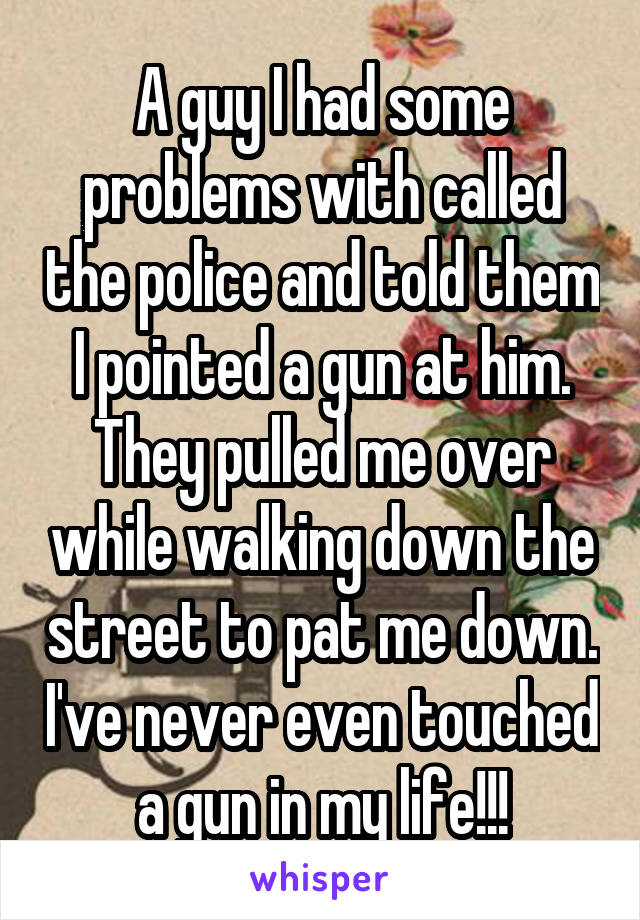 A guy I had some problems with called the police and told them I pointed a gun at him. They pulled me over while walking down the street to pat me down. I've never even touched a gun in my life!!!