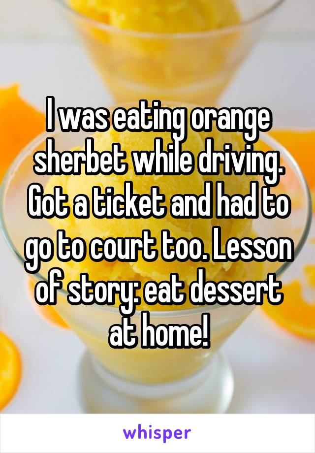 I was eating orange sherbet while driving. Got a ticket and had to go to court too. Lesson of story: eat dessert at home!