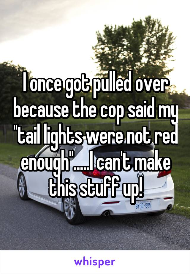 "I once got pulled over because the cop said my ""tail lights were not red enough"".....I can't make this stuff up!"
