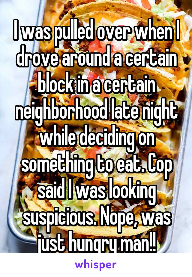 I was pulled over when I drove around a certain block in a certain neighborhood late night while deciding on something to eat. Cop said I was looking suspicious. Nope, was just hungry man!!