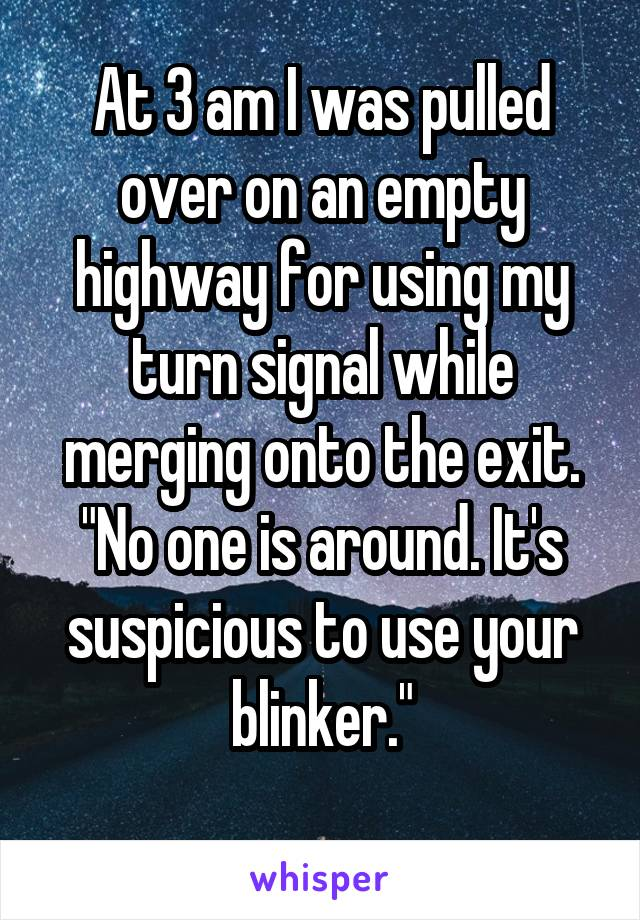 "At 3 am I was pulled over on an empty highway for using my turn signal while merging onto the exit. ""No one is around. It's suspicious to use your blinker."""