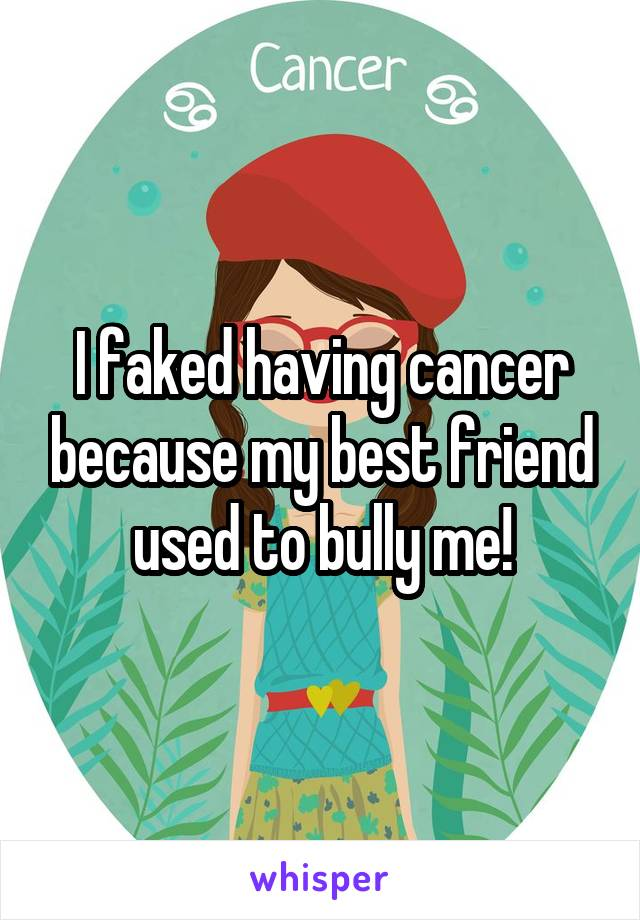 I faked having cancer because my best friend used to bully me!