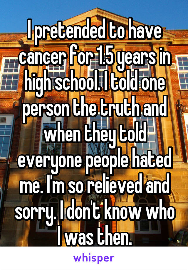 I pretended to have cancer for 1.5 years in high school. I told one person the truth and when they told everyone people hated me. I'm so relieved and sorry. I don't know who I was then.