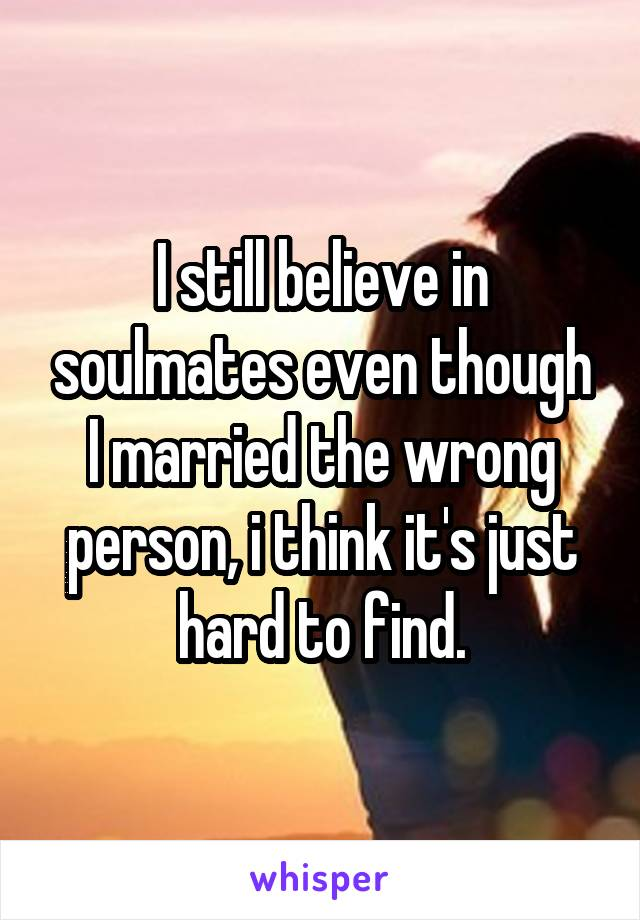 I still believe in soulmates even though I married the wrong person, i think it's just hard to find.