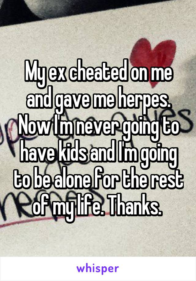 My ex cheated on me and gave me herpes. Now I'm never going to have kids and I'm going to be alone for the rest of my life. Thanks.