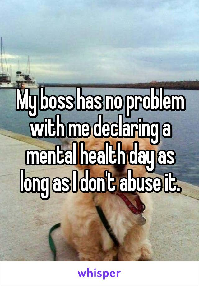 My boss has no problem with me declaring a mental health day as long as I don't abuse it.