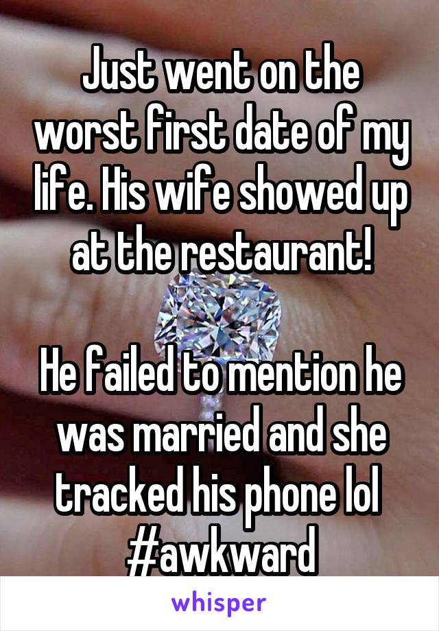 Just went on the worst first date of my life. His wife showed up at the restaurant!  He failed to mention he was married and she tracked his phone lol  #awkward