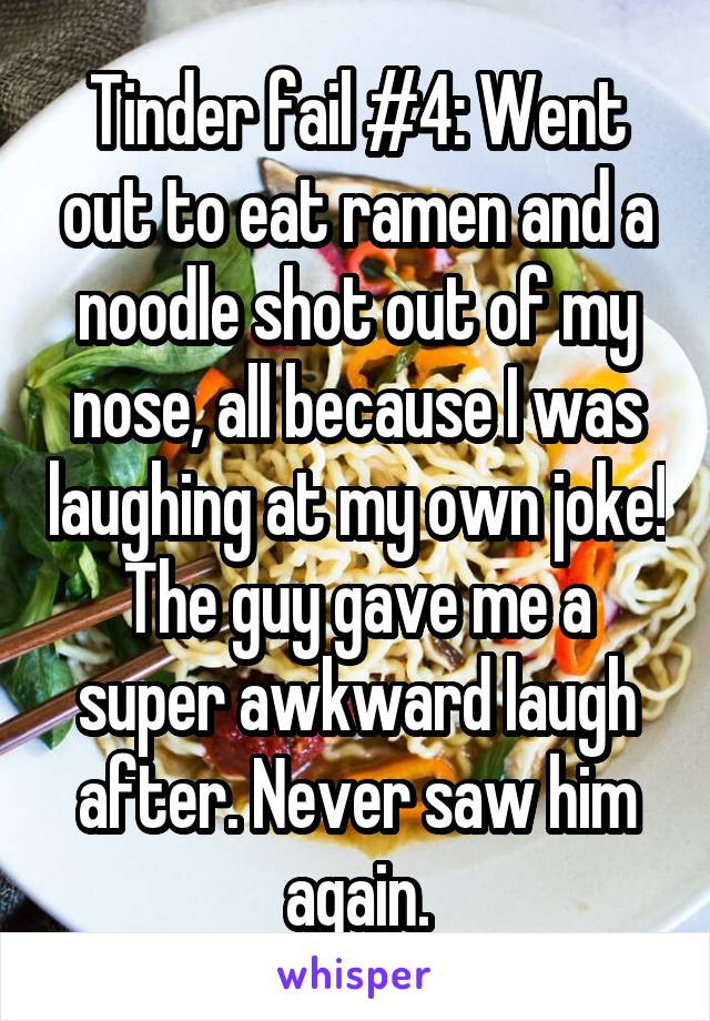 Tinder fail #4: Went out to eat ramen and a noodle shot out of my nose, all because I was laughing at my own joke! The guy gave me a super awkward laugh after. Never saw him again.