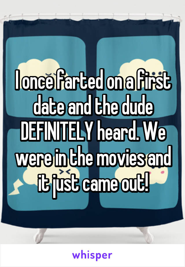 I once farted on a first date and the dude DEFINITELY heard. We were in the movies and it just came out!