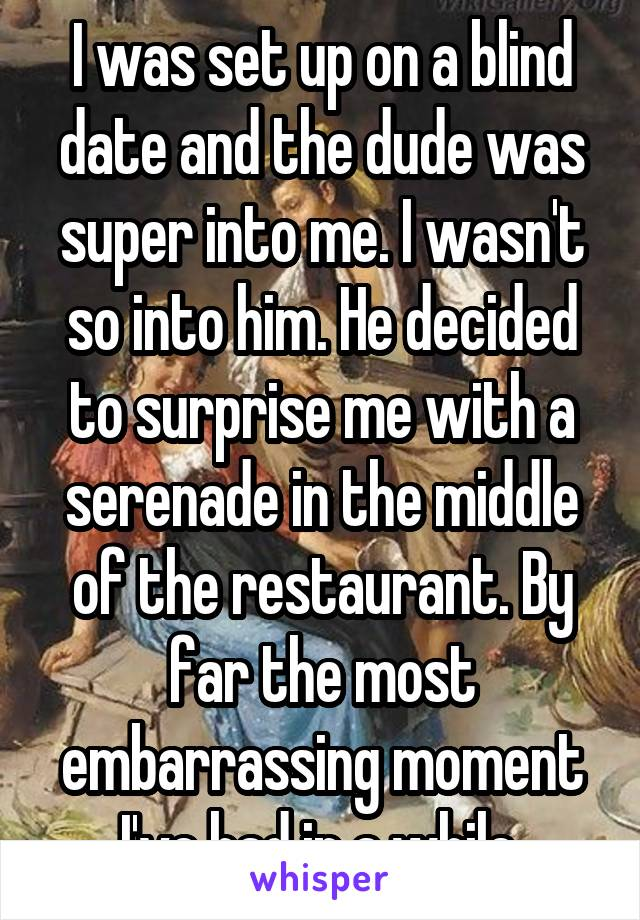 I was set up on a blind date and the dude was super into me. I wasn't so into him. He decided to surprise me with a serenade in the middle of the restaurant. By far the most embarrassing moment I've had in a while.