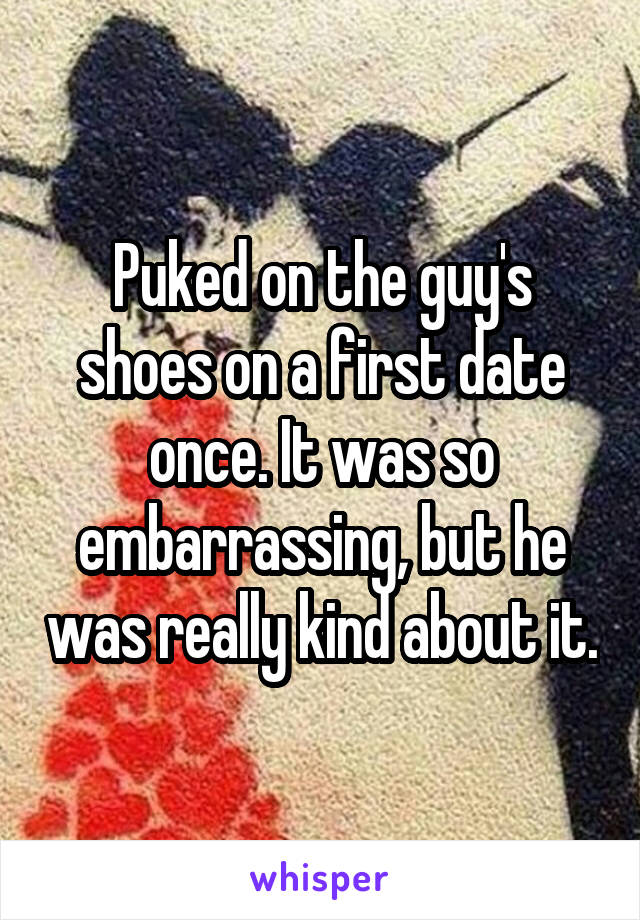 Puked on the guy's shoes on a first date once. It was so embarrassing, but he was really kind about it.