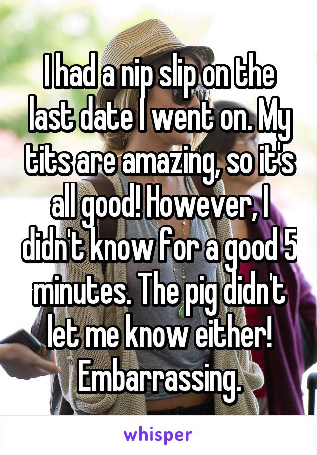 I had a nip slip on the last date I went on. My tits are amazing, so it's all good! However, I didn't know for a good 5 minutes. The pig didn't let me know either! Embarrassing.