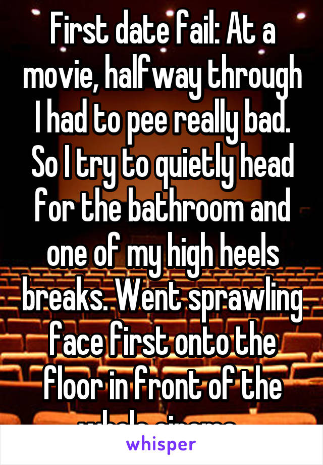 First date fail: At a movie, halfway through I had to pee really bad. So I try to quietly head for the bathroom and one of my high heels breaks. Went sprawling face first onto the floor in front of the whole cinema.
