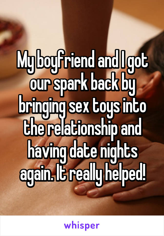 My boyfriend and I got our spark back by bringing sex toys into the relationship and having date nights again. It really helped!