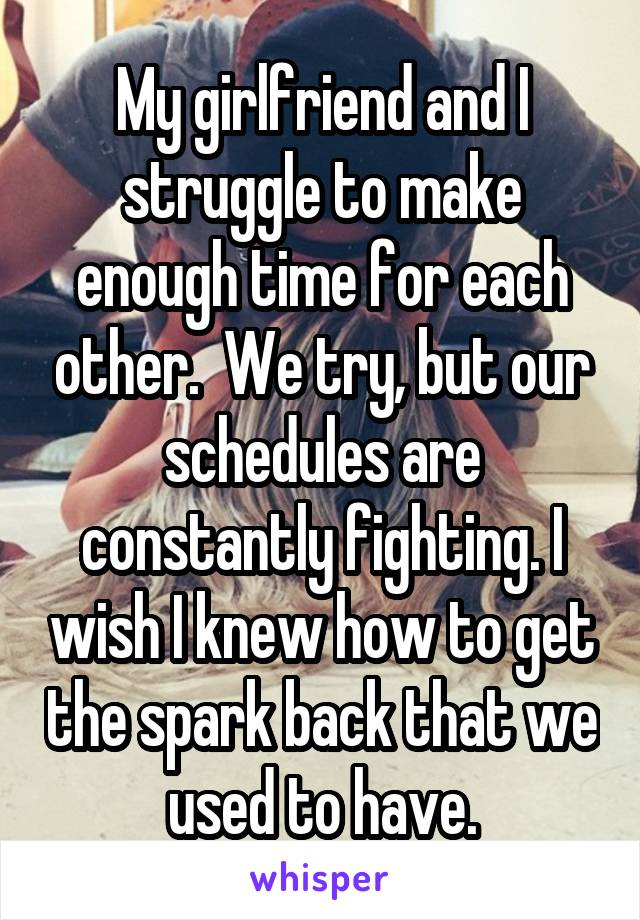 My girlfriend and I struggle to make enough time for each other.  We try, but our schedules are constantly fighting. I wish I knew how to get the spark back that we used to have.